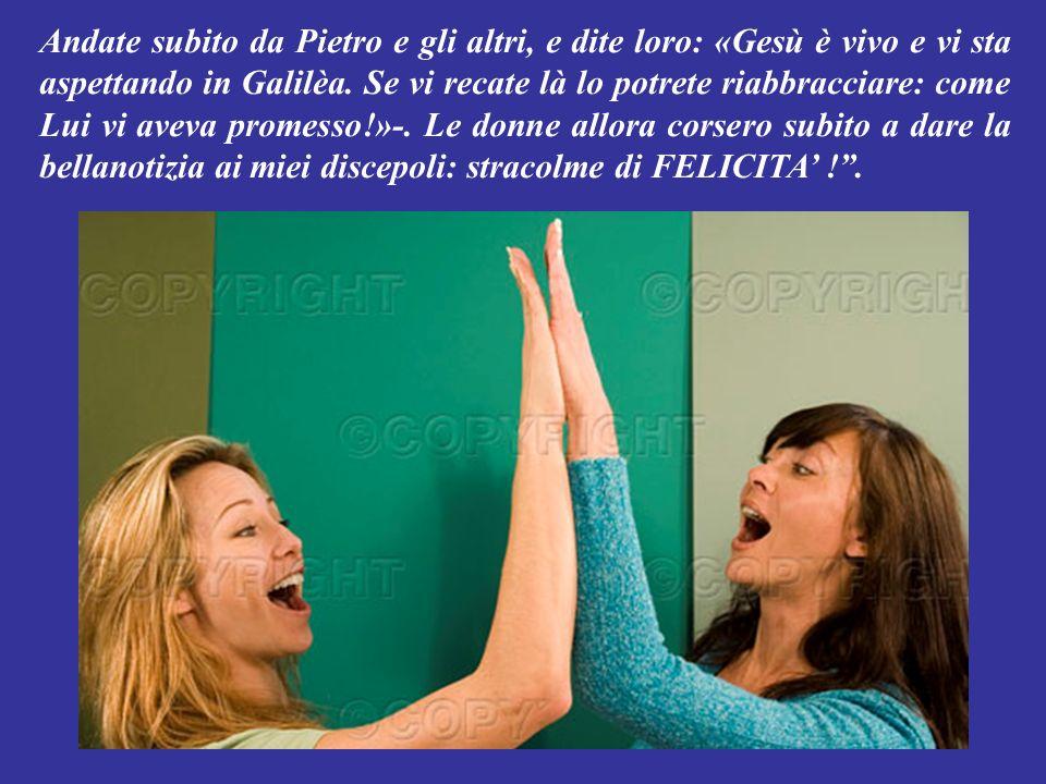 Andate subito da Pietro e gli altri, e dite loro: «Gesù è vivo e vi sta aspettando in Galilèa.