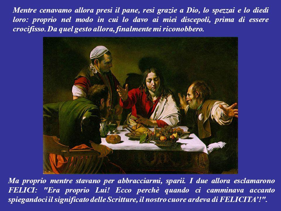 Mentre cenavamo allora presi il pane, resi grazie a Dio, lo spezzai e lo diedi loro: proprio nel modo in cui lo davo ai miei discepoli, prima di essere crocifisso. Da quel gesto allora, finalmente mi riconobbero.