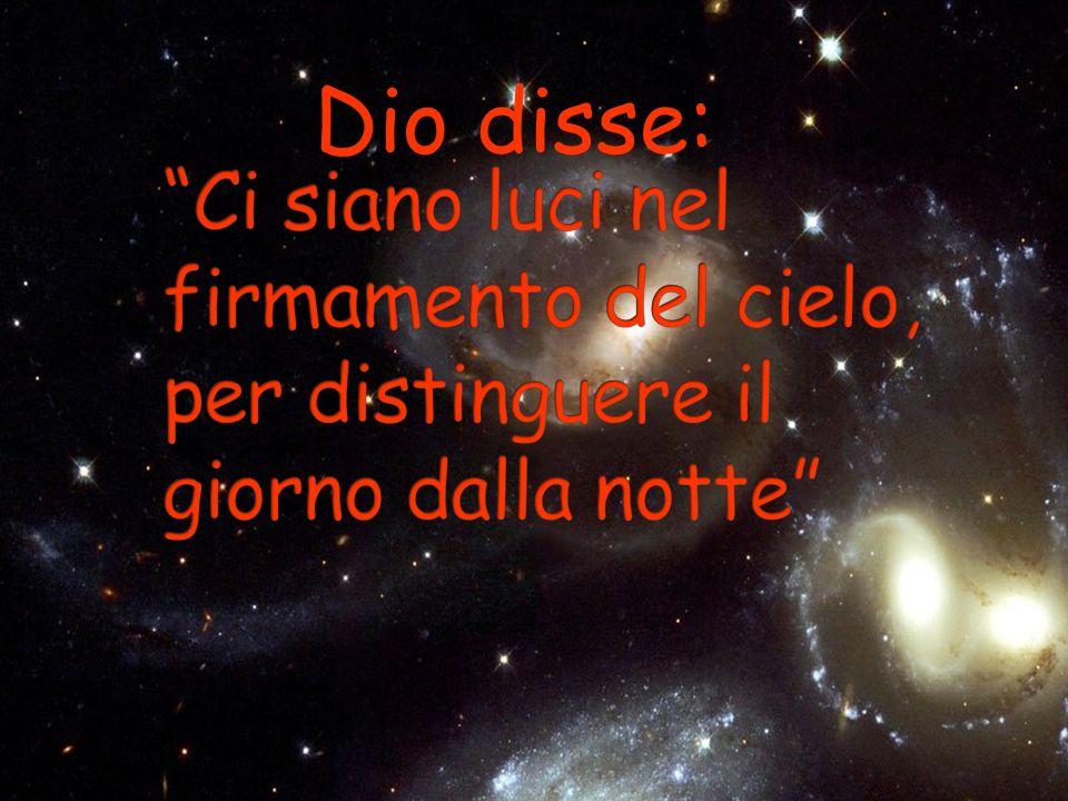 Dio disse: Ci siano luci nel firmamento del cielo, per distinguere il giorno dalla notte