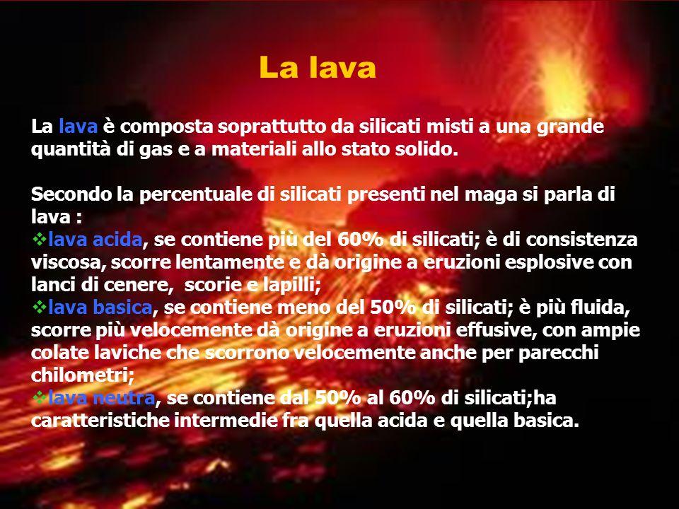La lava La lava è composta soprattutto da silicati misti a una grande quantità di gas e a materiali allo stato solido.