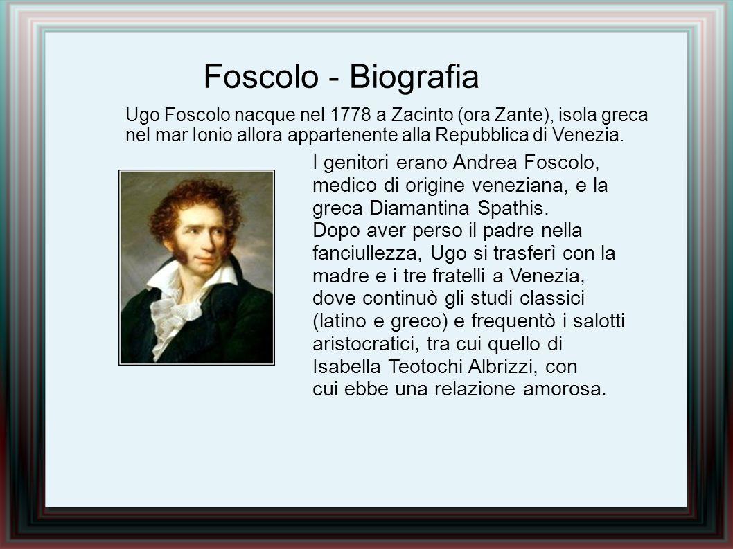 Foscolo - Biografia Ugo Foscolo nacque nel 1778 a Zacinto (ora Zante), isola greca nel mar Ionio allora appartenente alla Repubblica di Venezia.