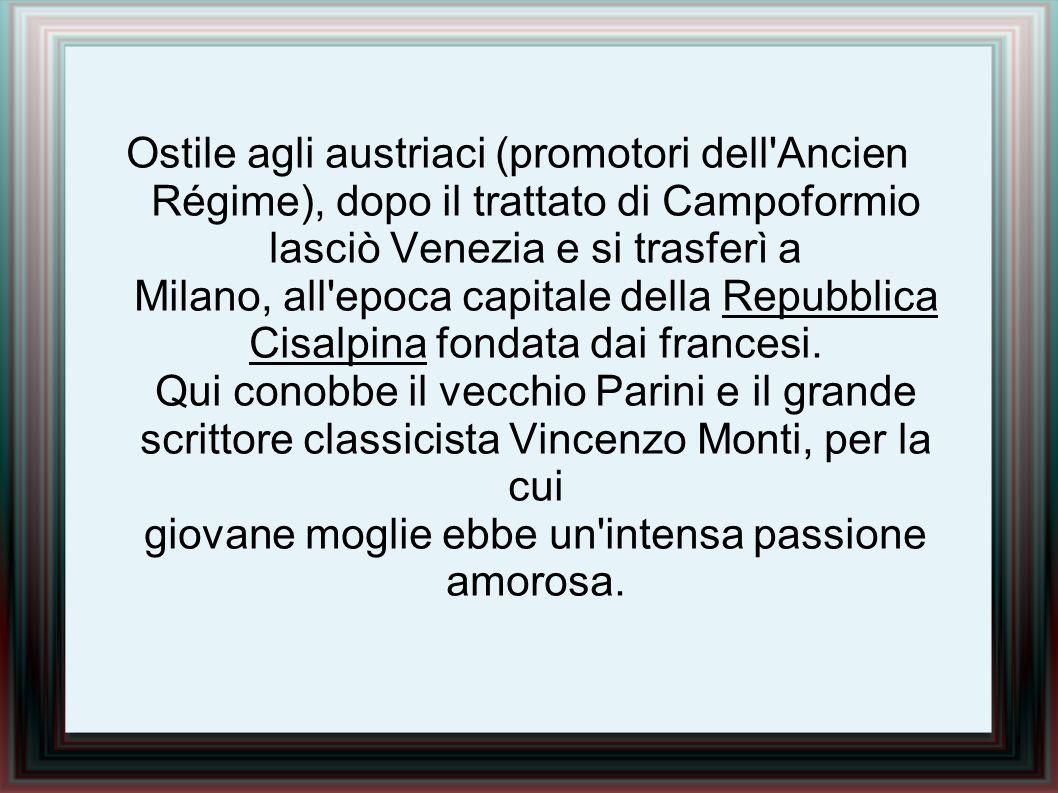 Ostile agli austriaci (promotori dell Ancien Régime), dopo il trattato di Campoformio lasciò Venezia e si trasferì a Milano, all epoca capitale della Repubblica Cisalpina fondata dai francesi.