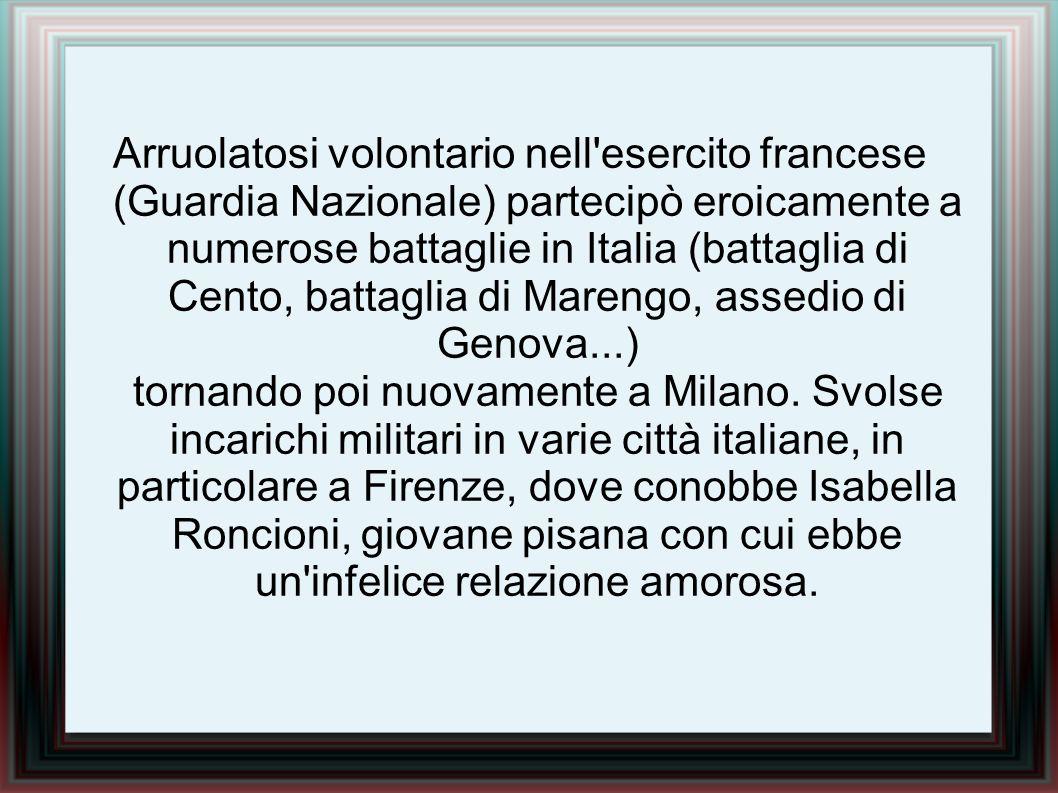 Arruolatosi volontario nell esercito francese (Guardia Nazionale) partecipò eroicamente a numerose battaglie in Italia (battaglia di Cento, battaglia di Marengo, assedio di Genova...) tornando poi nuovamente a Milano.