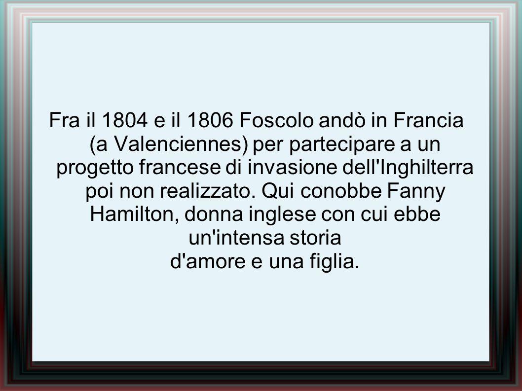 Fra il 1804 e il 1806 Foscolo andò in Francia (a Valenciennes) per partecipare a un progetto francese di invasione dell Inghilterra poi non realizzato.
