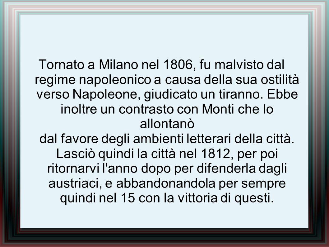 Tornato a Milano nel 1806, fu malvisto dal regime napoleonico a causa della sua ostilità verso Napoleone, giudicato un tiranno.