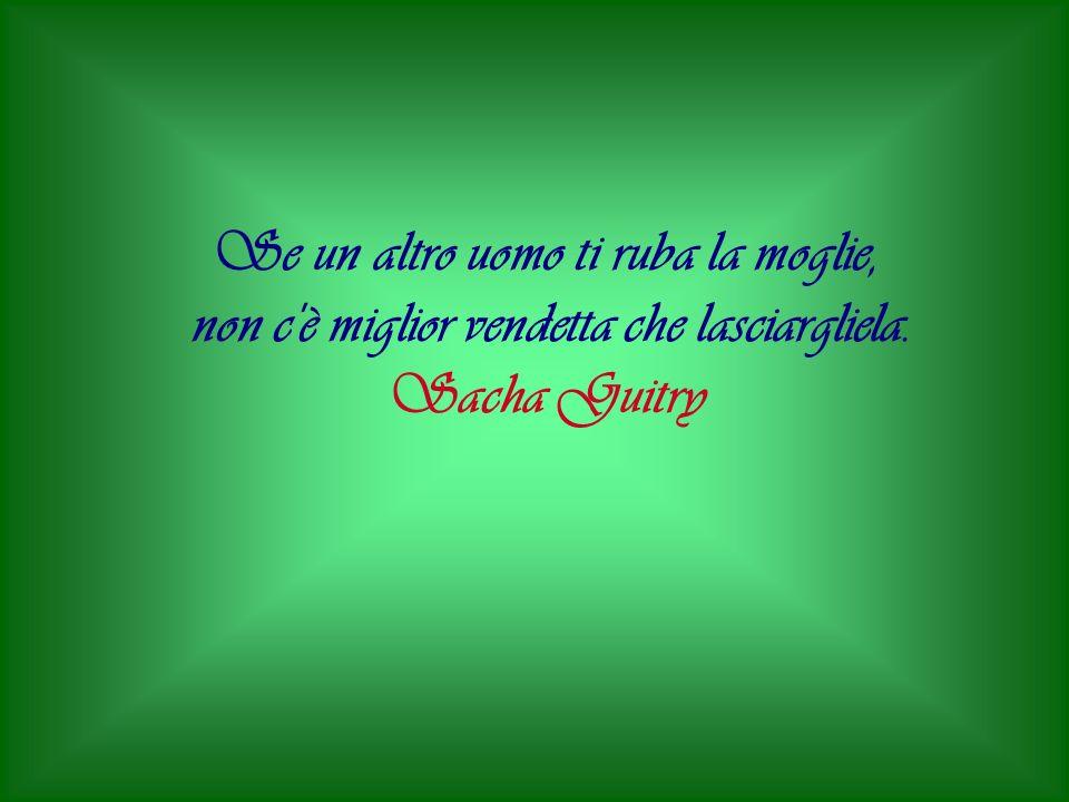 Se un altro uomo ti ruba la moglie, non c è miglior vendetta che lasciargliela. Sacha Guitry