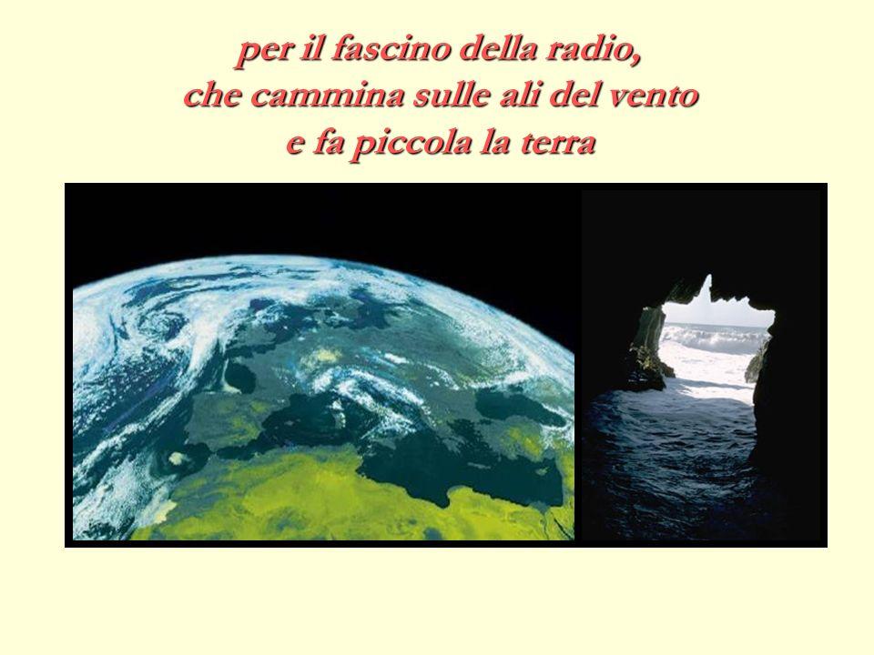 per il fascino della radio, che cammina sulle ali del vento e fa piccola la terra