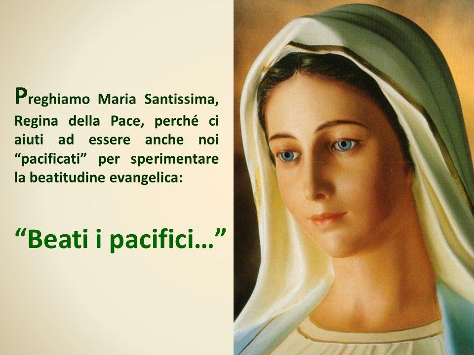 Preghiamo Maria Santissima, Regina della Pace, perché ci aiuti ad essere anche noi pacificati per sperimentare la beatitudine evangelica: