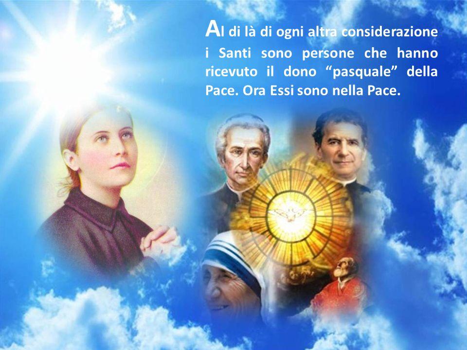 Al di là di ogni altra considerazione i Santi sono persone che hanno ricevuto il dono pasquale della Pace.