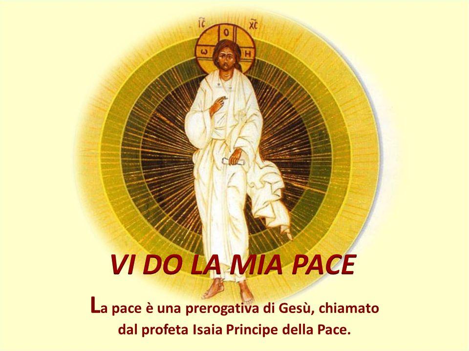 VI DO LA MIA PACE La pace è una prerogativa di Gesù, chiamato dal profeta Isaia Principe della Pace.