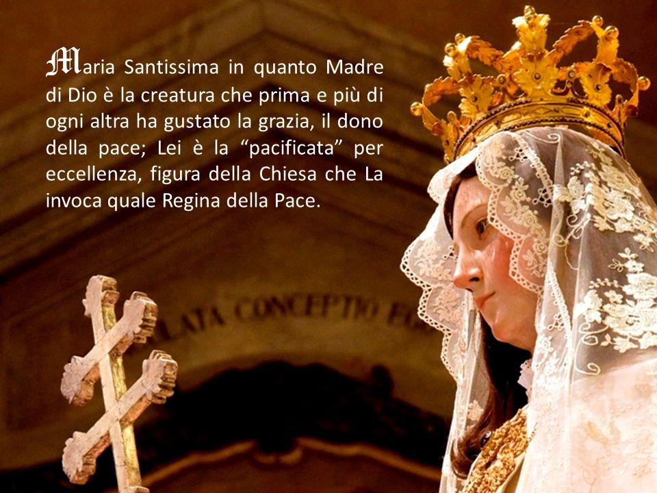 Maria Santissima in quanto Madre di Dio è la creatura che prima e più di ogni altra ha gustato la grazia, il dono della pace; Lei è la pacificata per eccellenza, figura della Chiesa che La invoca quale Regina della Pace.