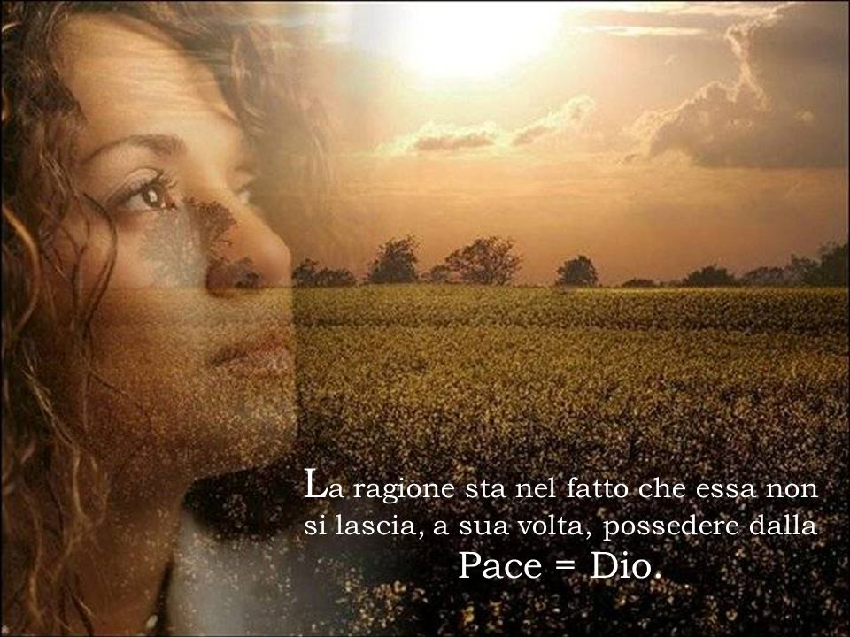 La ragione sta nel fatto che essa non si lascia, a sua volta, possedere dalla Pace = Dio.
