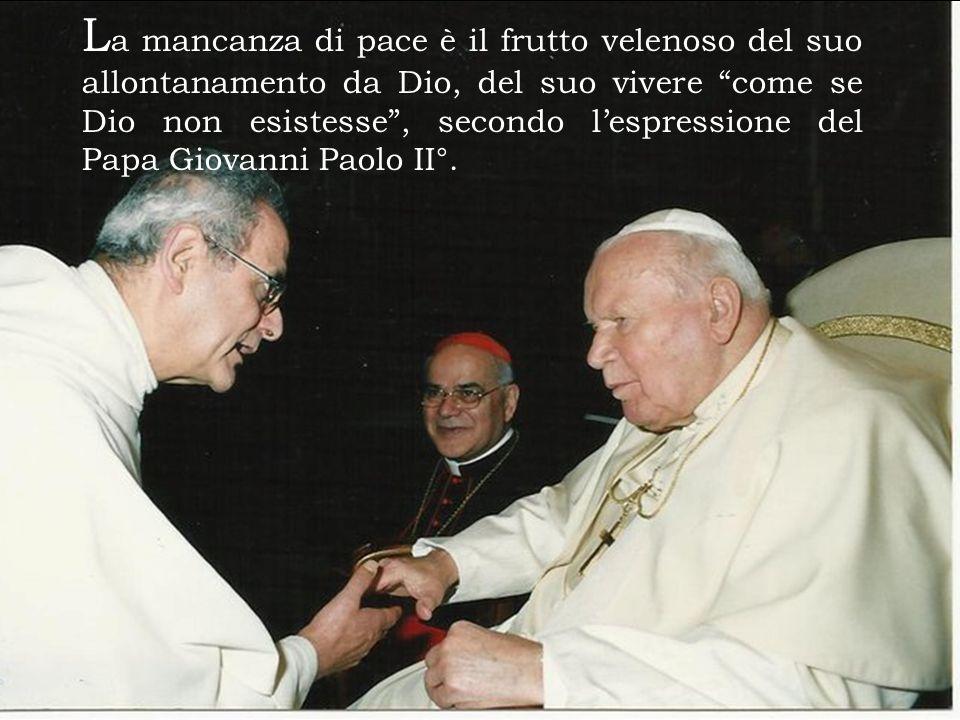 La mancanza di pace è il frutto velenoso del suo allontanamento da Dio, del suo vivere come se Dio non esistesse , secondo l'espressione del Papa Giovanni Paolo II°.