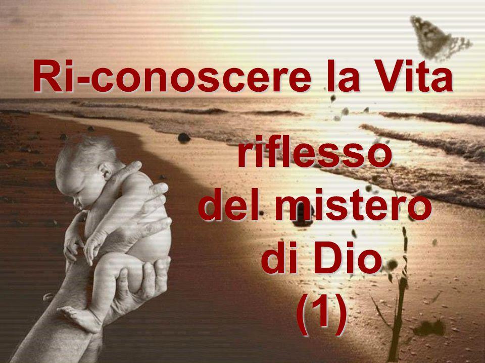 Ri-conoscere la Vita riflesso del mistero di Dio (1)