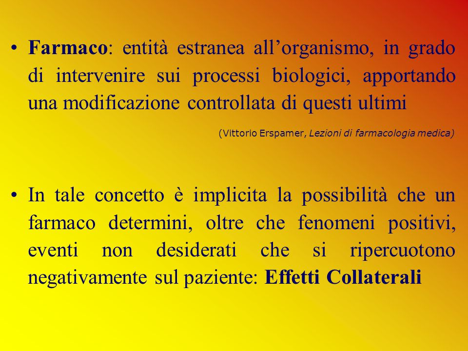 Farmaco: entità estranea all'organismo, in grado di intervenire sui processi biologici, apportando una modificazione controllata di questi ultimi (Vittorio Erspamer, Lezioni di farmacologia medica)