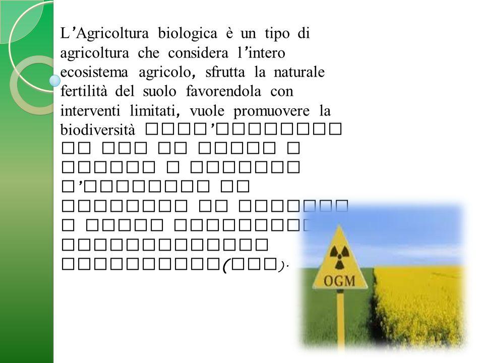 L'Agricoltura biologica è un tipo di agricoltura che considera l'intero ecosistema agricolo, sfrutta la naturale fertilità del suolo favorendola con interventi limitati, vuole promuovere la biodiversità dell'ambiente in cui si opera e limita o esclude l'utilizzo di prodotti di sintesi e degli organismi geneticamente modificati(OGM).
