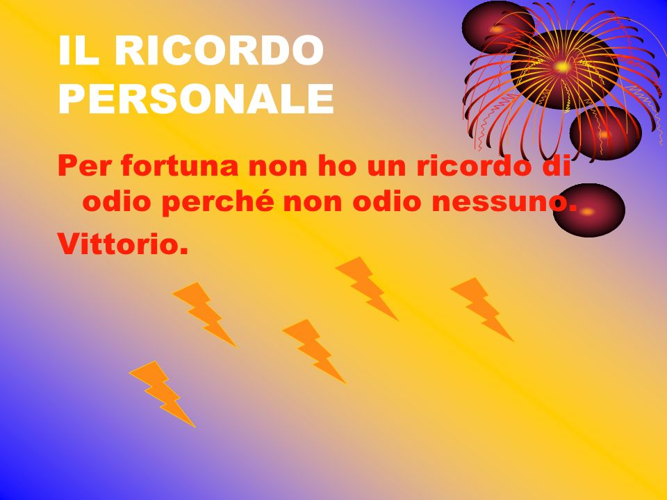 IL RICORDO PERSONALE Per fortuna non ho un ricordo di odio perché non odio nessuno. Vittorio.