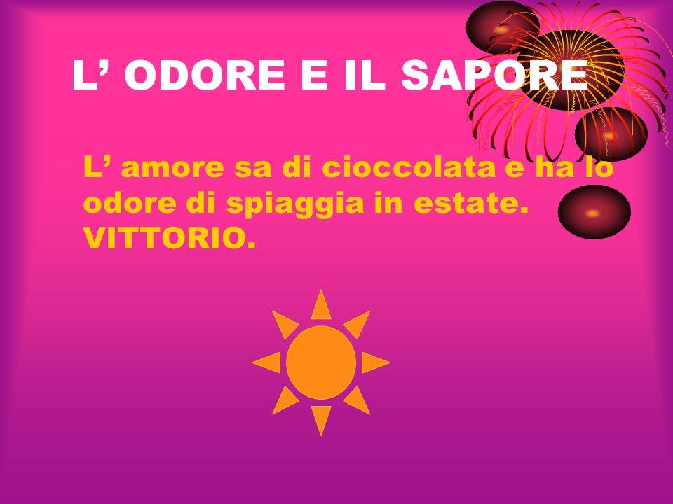 L' ODORE E IL SAPORE L' amore sa di cioccolata e ha lo odore di spiaggia in estate. VITTORIO.