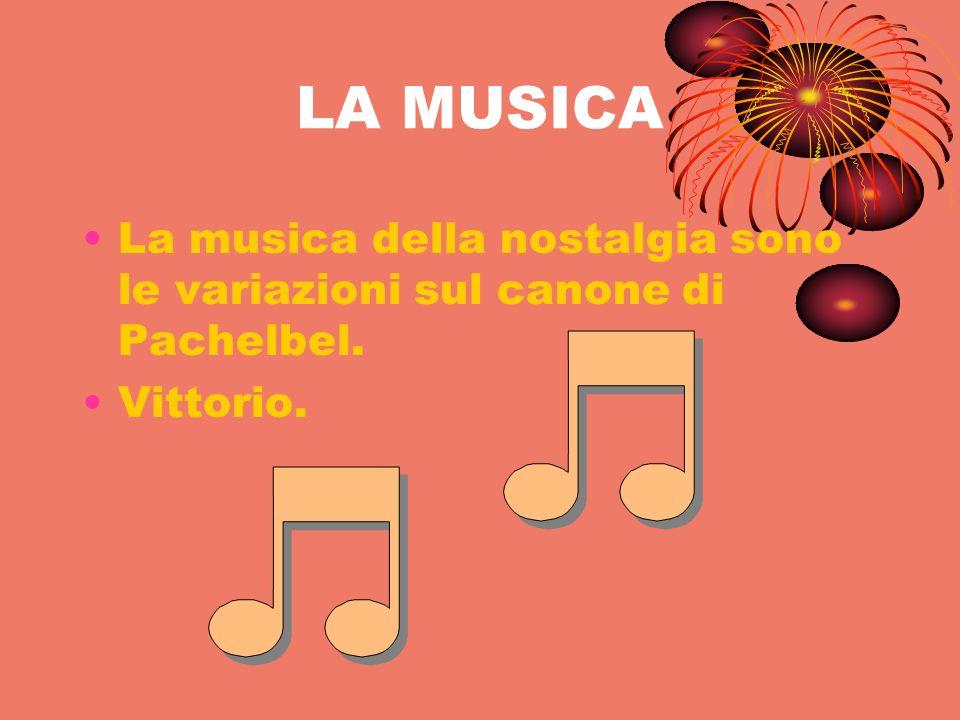 LA MUSICA La musica della nostalgia sono le variazioni sul canone di Pachelbel. Vittorio.