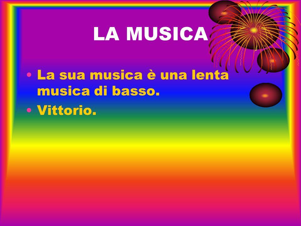LA MUSICA La sua musica è una lenta musica di basso. Vittorio.
