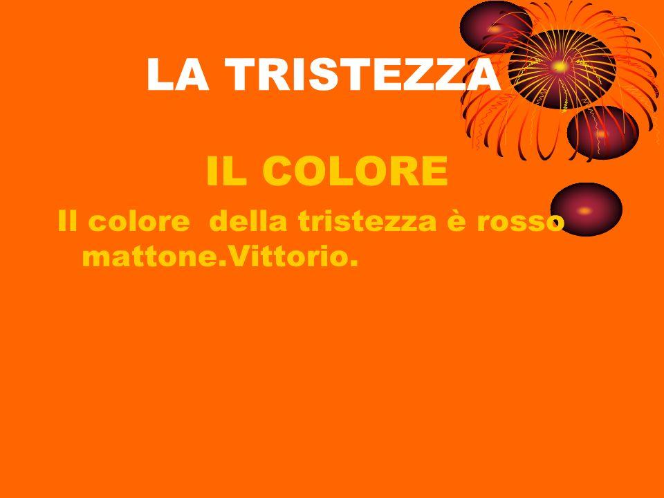 LA TRISTEZZA IL COLORE Il colore della tristezza è rosso mattone.Vittorio.