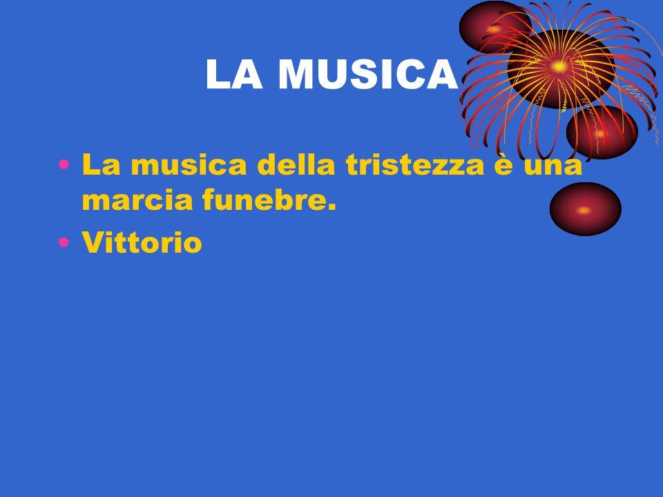 LA MUSICA La musica della tristezza è una marcia funebre. Vittorio