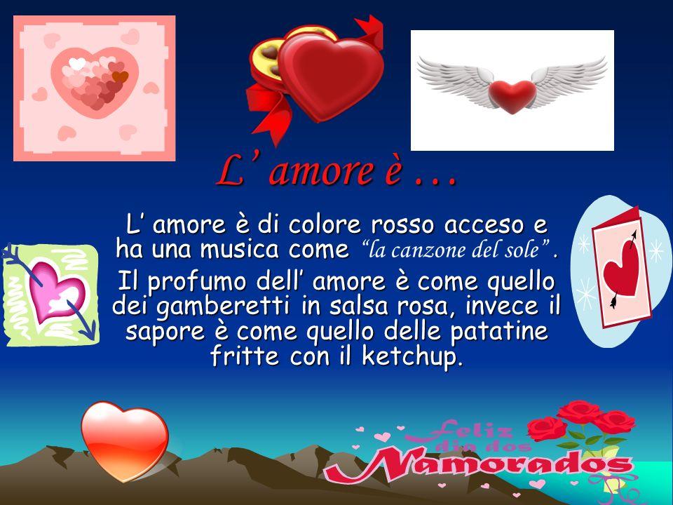 L' amore è … L' amore è di colore rosso acceso e ha una musica come la canzone del sole .