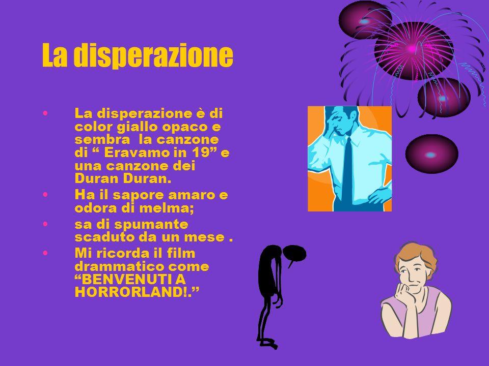 La disperazione La disperazione è di color giallo opaco e sembra la canzone di Eravamo in 19 e una canzone dei Duran Duran.
