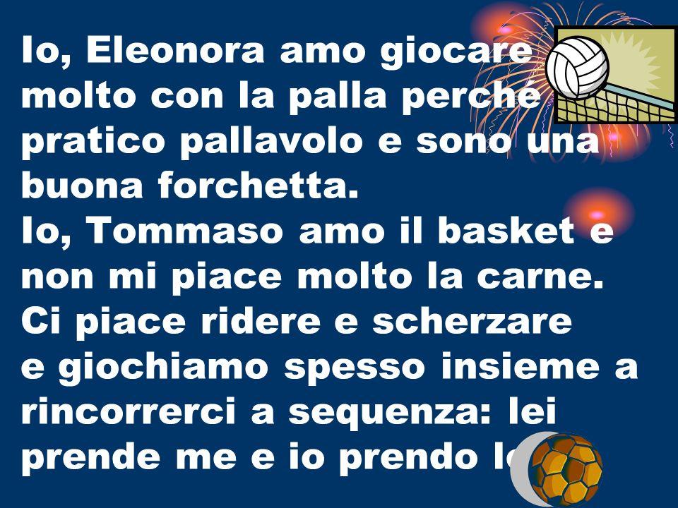 Io, Eleonora amo giocare molto con la palla perché pratico pallavolo e sono una buona forchetta.