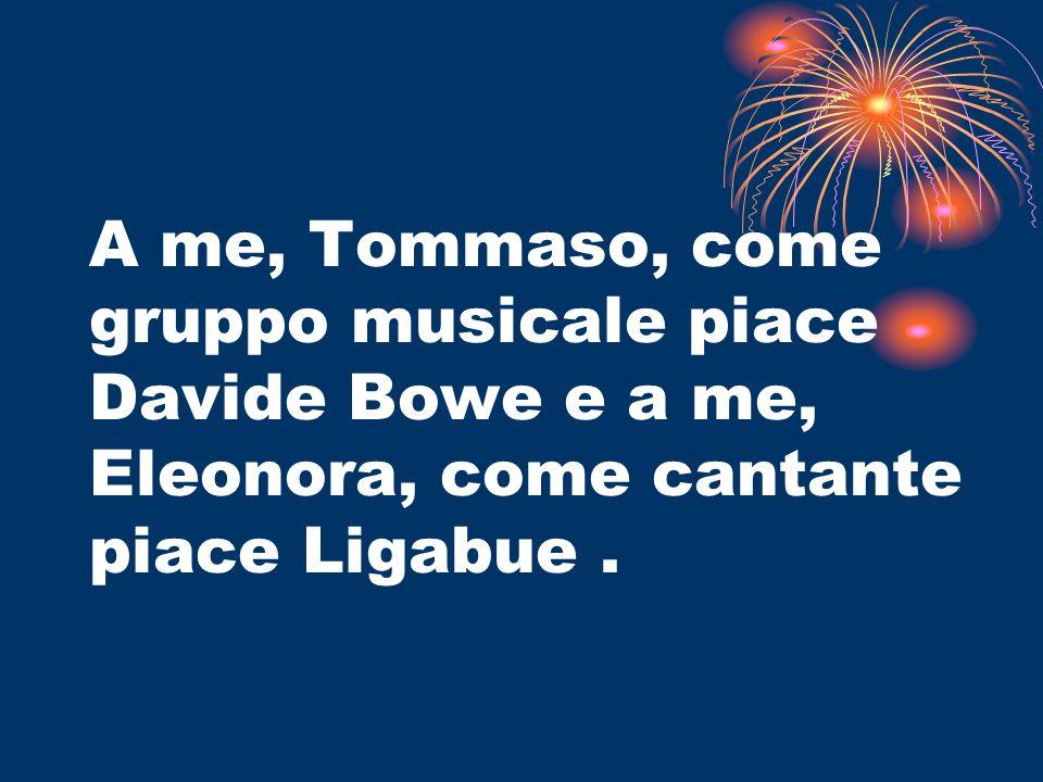 A me, Tommaso, come gruppo musicale piace Davide Bowe e a me, Eleonora, come cantante piace Ligabue .