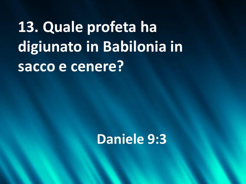 13. Quale profeta ha digiunato in Babilonia in sacco e cenere