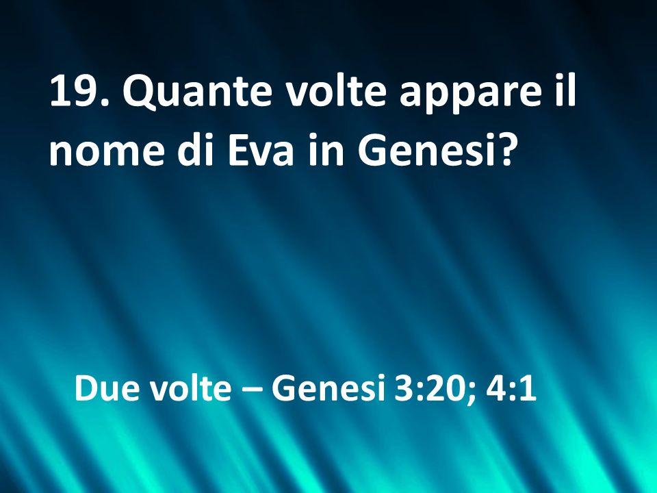 19. Quante volte appare il nome di Eva in Genesi