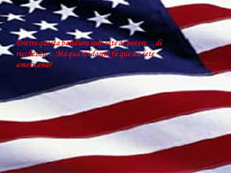 Dietro questa bandiera solo sete di potere…di ricchezza…Ma quanti danni fa questa sete americana