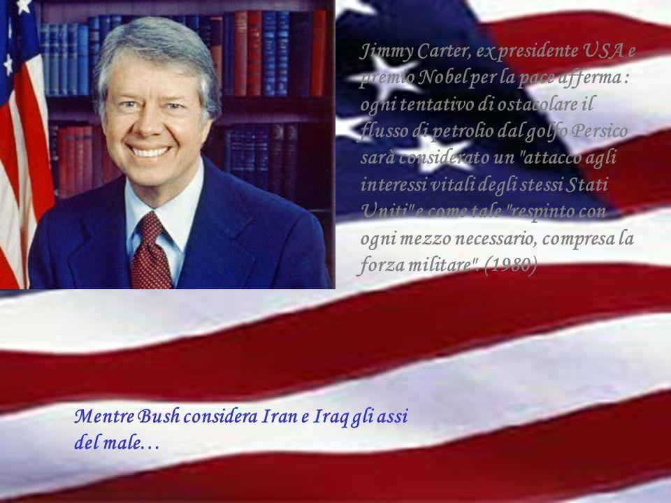 Jimmy Carter, ex presidente USA e premio Nobel per la pace afferma : ogni tentativo di ostacolare il flusso di petrolio dal golfo Persico sarà considerato un attacco agli interessi vitali degli stessi Stati Uniti e come tale respinto con ogni mezzo necessario, compresa la forza militare . (1980)