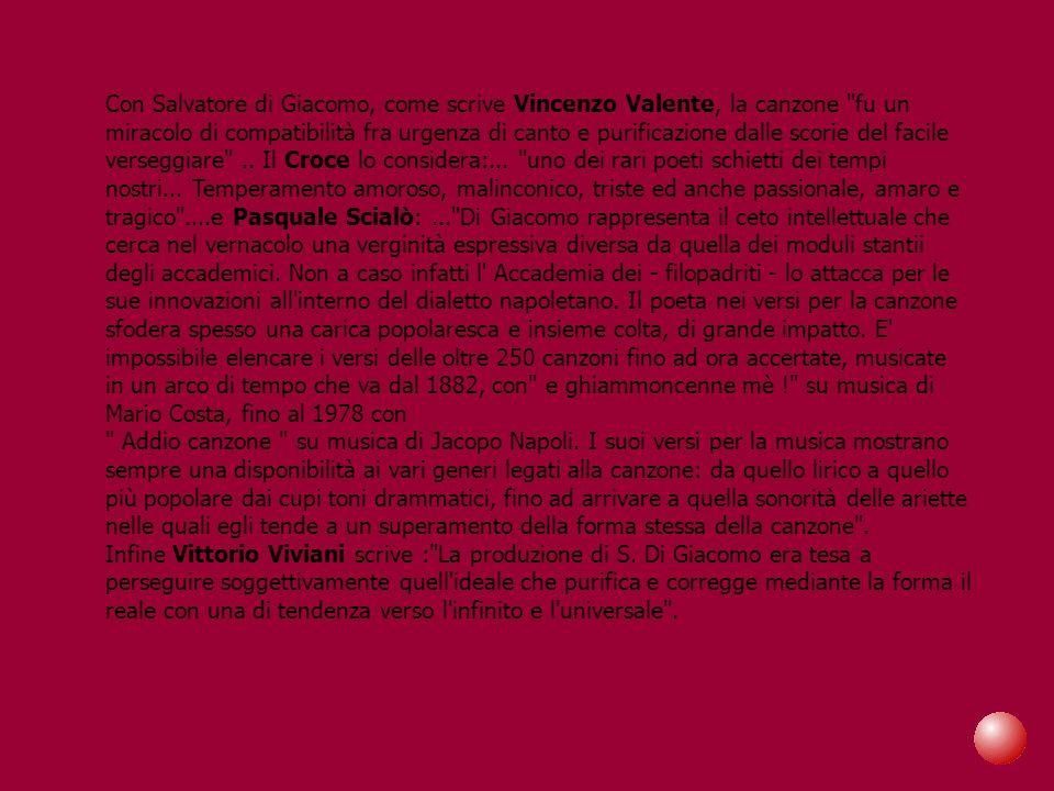 Con Salvatore di Giacomo, come scrive Vincenzo Valente, la canzone fu un miracolo di compatibilità fra urgenza di canto e purificazione dalle scorie del facile verseggiare .. Il Croce lo considera:... uno dei rari poeti schietti dei tempi nostri... Temperamento amoroso, malinconico, triste ed anche passionale, amaro e tragico ....e Pasquale Scialò: ... Di Giacomo rappresenta il ceto intellettuale che cerca nel vernacolo una verginità espressiva diversa da quella dei moduli stantii degli accademici. Non a caso infatti l Accademia dei - filopadriti - lo attacca per le sue innovazioni all interno del dialetto napoletano. Il poeta nei versi per la canzone sfodera spesso una carica popolaresca e insieme colta, di grande impatto. E impossibile elencare i versi delle oltre 250 canzoni fino ad ora accertate, musicate in un arco di tempo che va dal 1882, con e ghiammoncenne mè ! su musica di Mario Costa, fino al 1978 con Addio canzone su musica di Jacopo Napoli. I suoi versi per la musica mostrano sempre una disponibilità ai vari generi legati alla canzone: da quello lirico a quello più popolare dai cupi toni drammatici, fino ad arrivare a quella sonorità delle ariette nelle quali egli tende a un superamento della forma stessa della canzone .