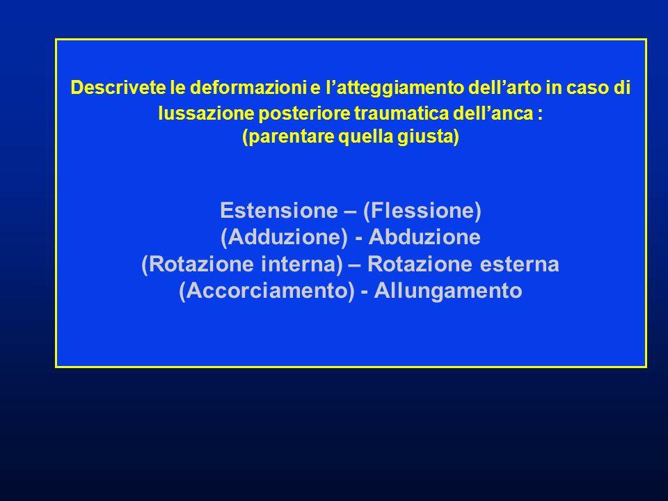 Descrivete le deformazioni e l'atteggiamento dell'arto in caso di lussazione posteriore traumatica dell'anca : (parentare quella giusta) Estensione – (Flessione) (Adduzione) - Abduzione (Rotazione interna) – Rotazione esterna (Accorciamento) - Allungamento