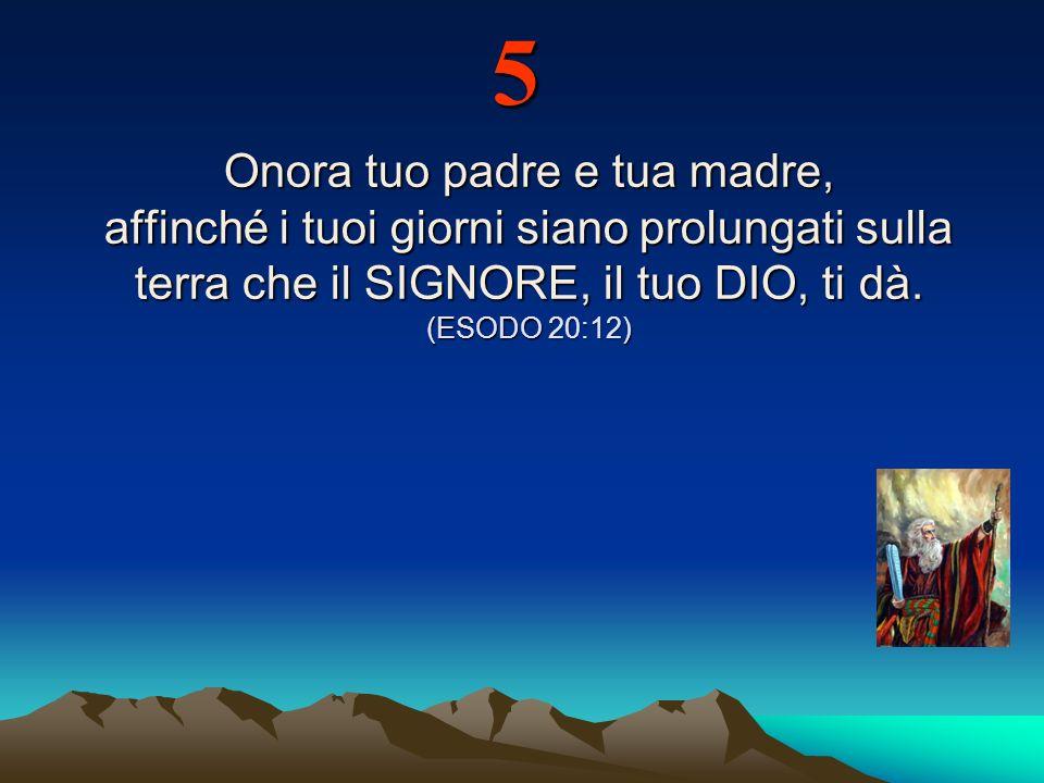 5 Onora tuo padre e tua madre, affinché i tuoi giorni siano prolungati sulla terra che il SIGNORE, il tuo DIO, ti dà.