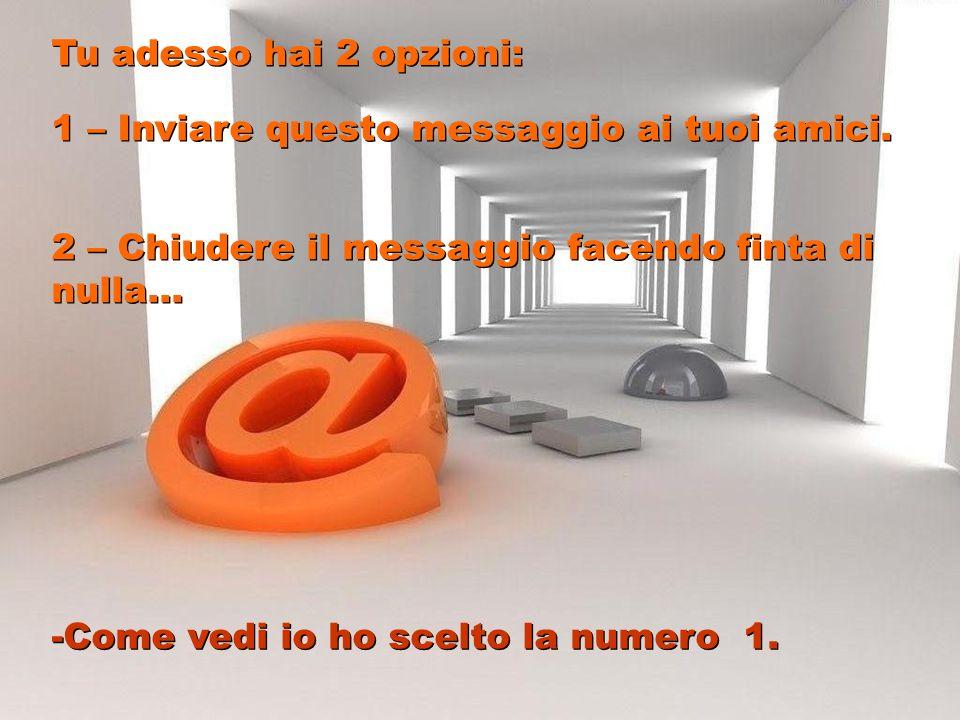 Tu adesso hai 2 opzioni: 1 – Inviare questo messaggio ai tuoi amici. 2 – Chiudere il messaggio facendo finta di nulla...