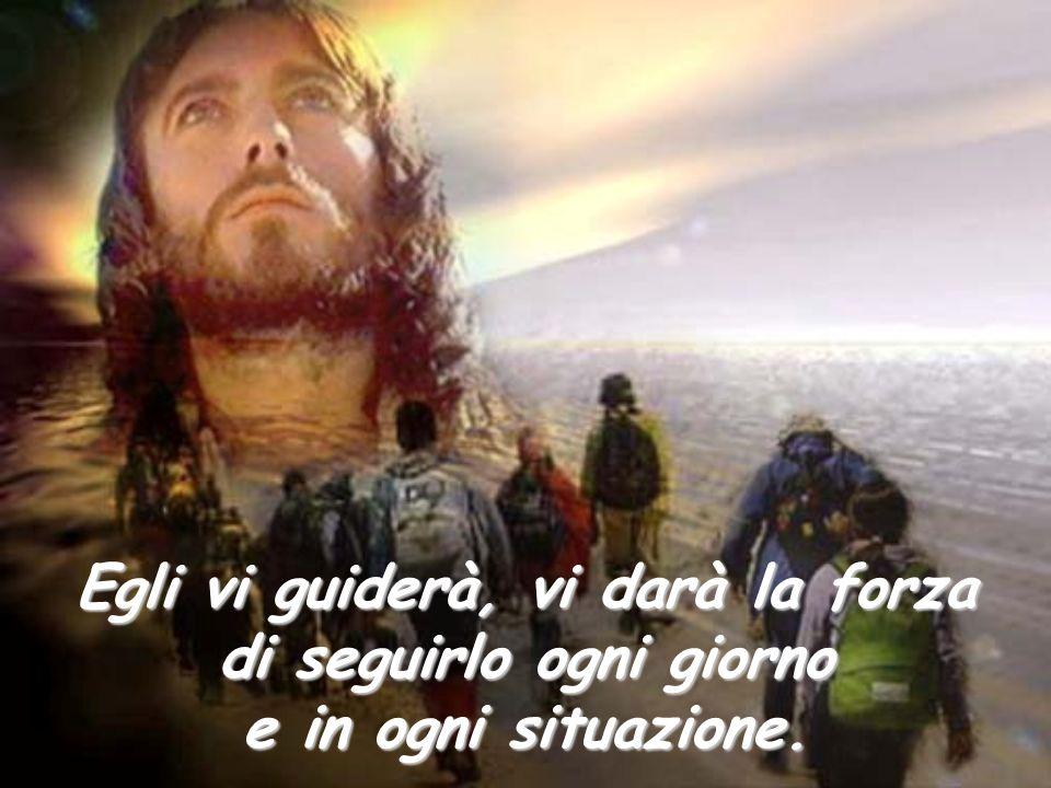 Egli vi guiderà, vi darà la forza di seguirlo ogni giorno