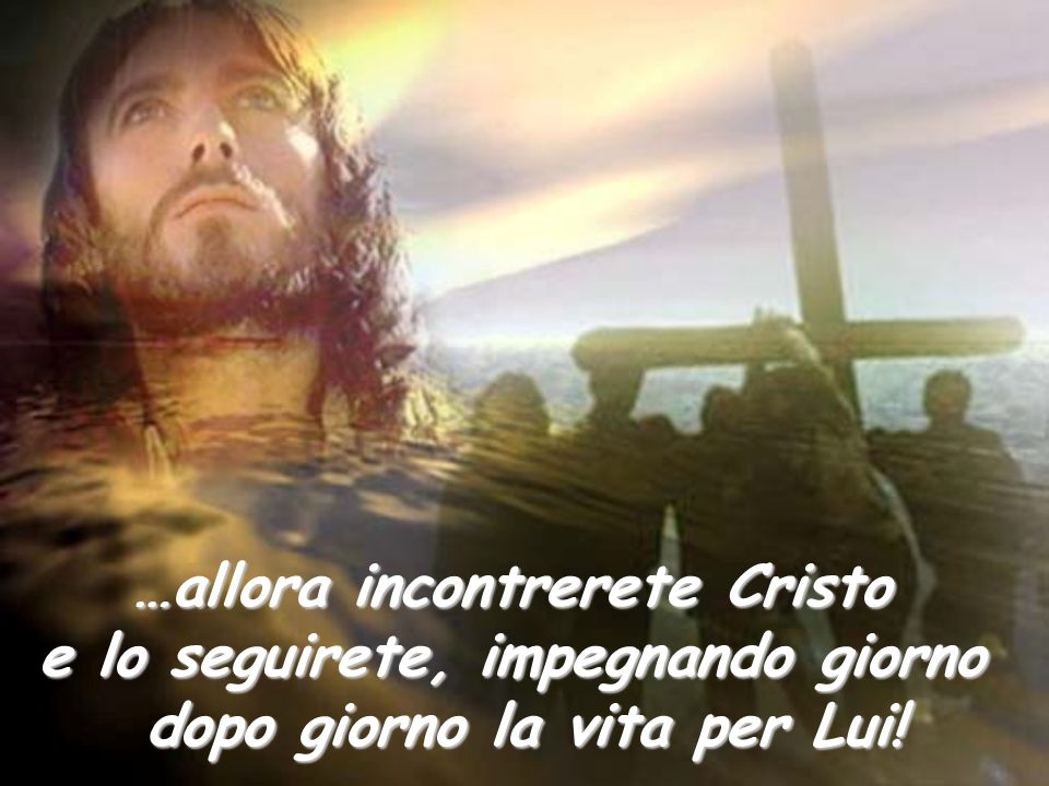 …allora incontrerete Cristo e lo seguirete, impegnando giorno