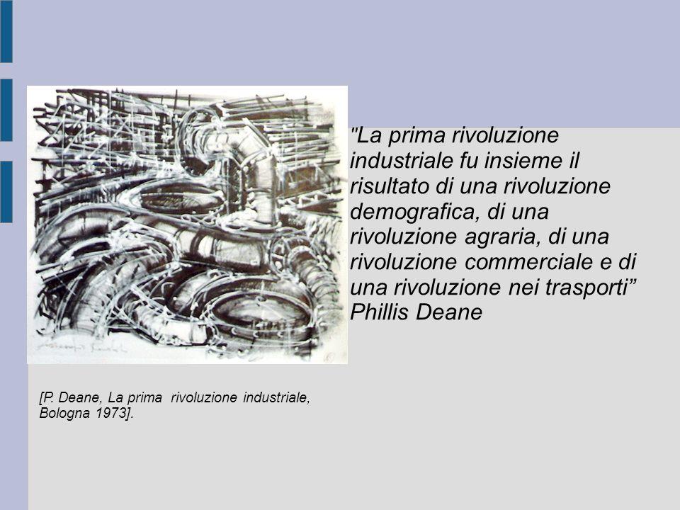 La prima rivoluzione industriale fu insieme il risultato di una rivoluzione demografica, di una rivoluzione agraria, di una rivoluzione commerciale e di una rivoluzione nei trasporti Phillis Deane