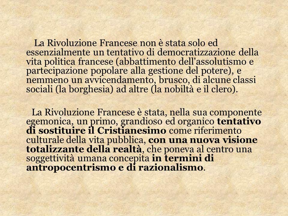 La Rivoluzione Francese non è stata solo ed essenzialmente un tentativo di democratizzazione della vita politica francese (abbattimento dell assolutismo e partecipazione popolare alla gestione del potere), e nemmeno un avvicendamento, brusco, di alcune classi sociali (la borghesia) ad altre (la nobiltà e il clero).