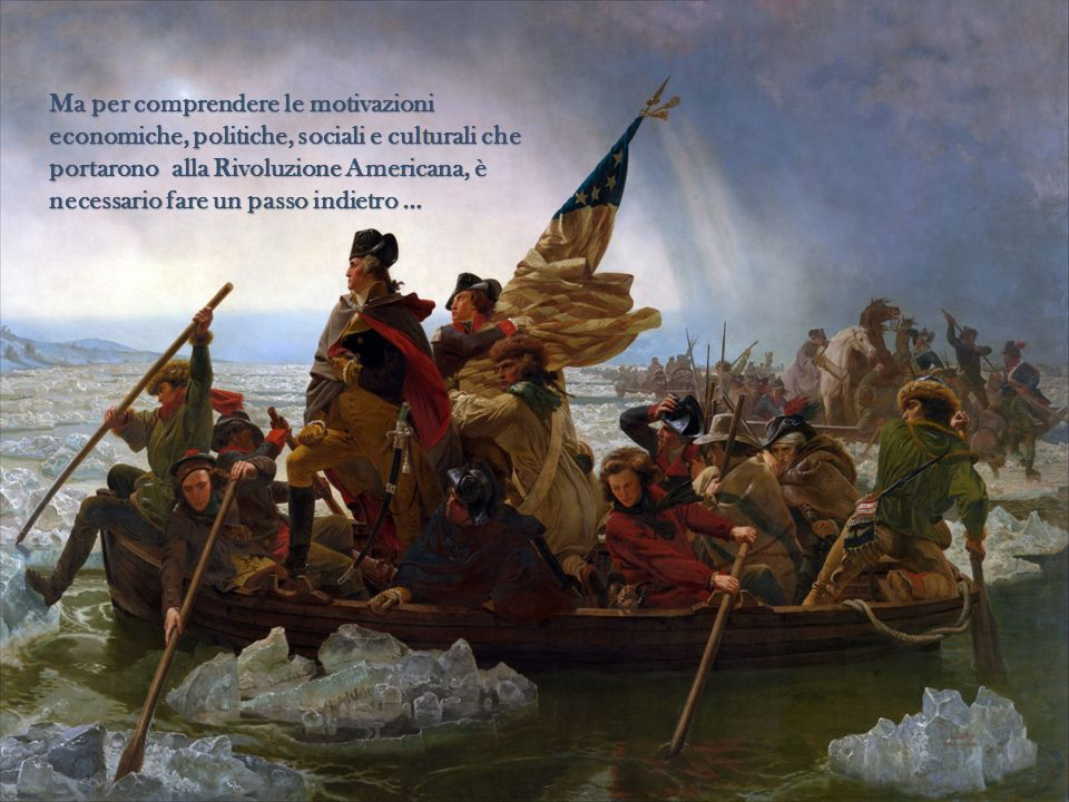 Ma per comprendere le motivazioni economiche, politiche, sociali e culturali che portarono alla Rivoluzione Americana, è necessario fare un passo indietro …