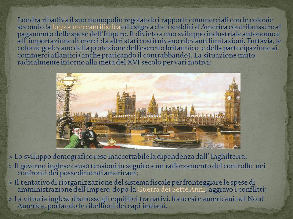 Londra ribadiva il suo monopolio regolando i rapporti commerciali con le colonie secondo la logica mercantilistica ed esigeva che i sudditi d America contribuissero al pagamento delle spese dell'Impero. Il divieto a uno sviluppo industriale autonomo e all' importazione di merci da altri stati costituivano rilevanti limitazioni. Tuttavia, le colonie godevano della protezione dell'esercito britannico e della partecipazione ai commerci atlantici (anche praticando il contrabbando). La situazione mutò radicalmente intorno alla metà del XVI secolo per vari motivi: