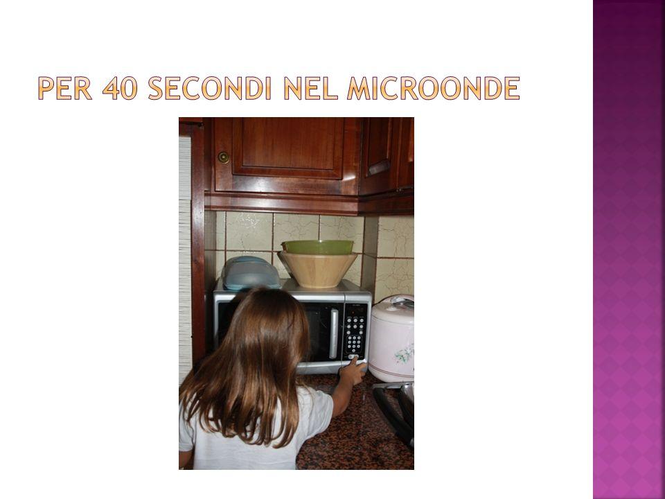 per 40 secondi nel microonde