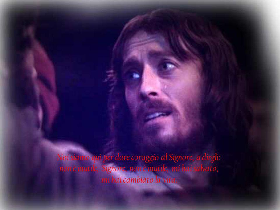 Noi siamo qui per dare coraggio al Signore, a dirgli: