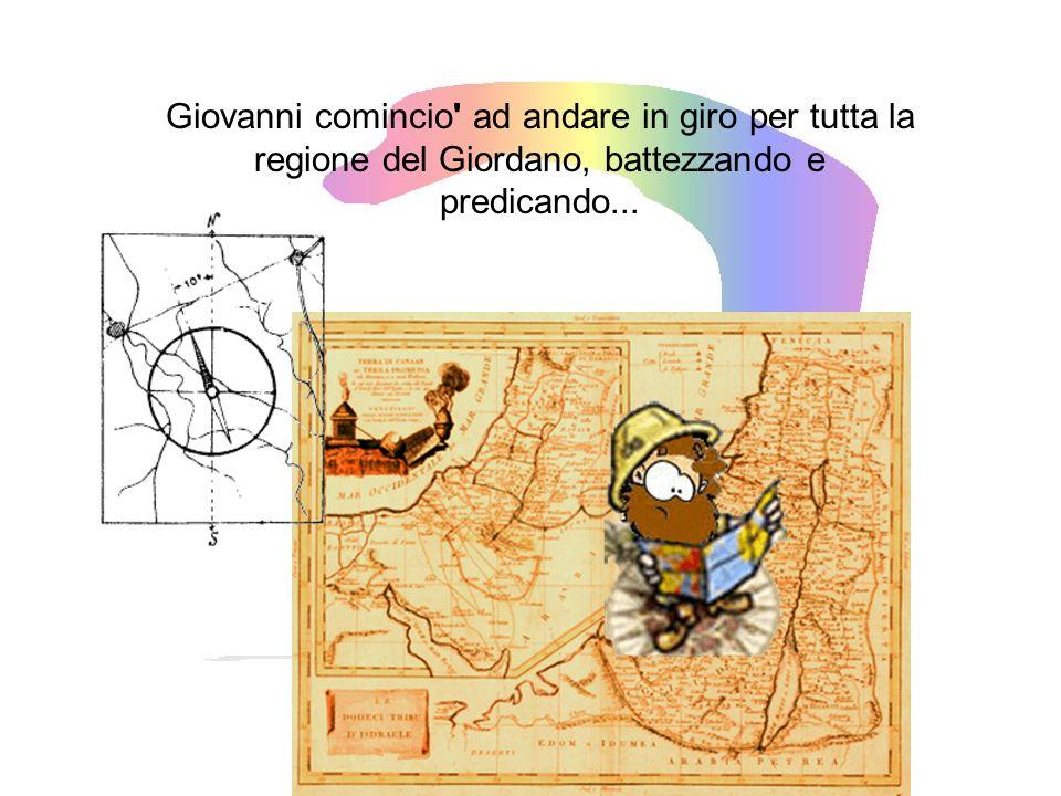 Giovanni comincio ad andare in giro per tutta la regione del Giordano, battezzando e predicando...