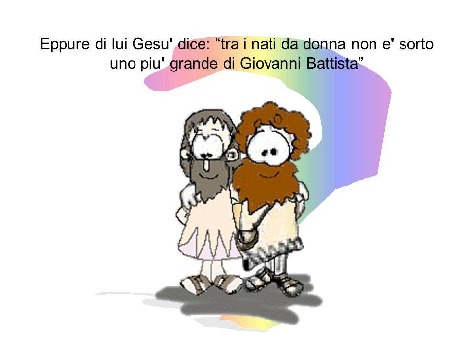 Eppure di lui Gesu dice: tra i nati da donna non e sorto uno piu grande di Giovanni Battista