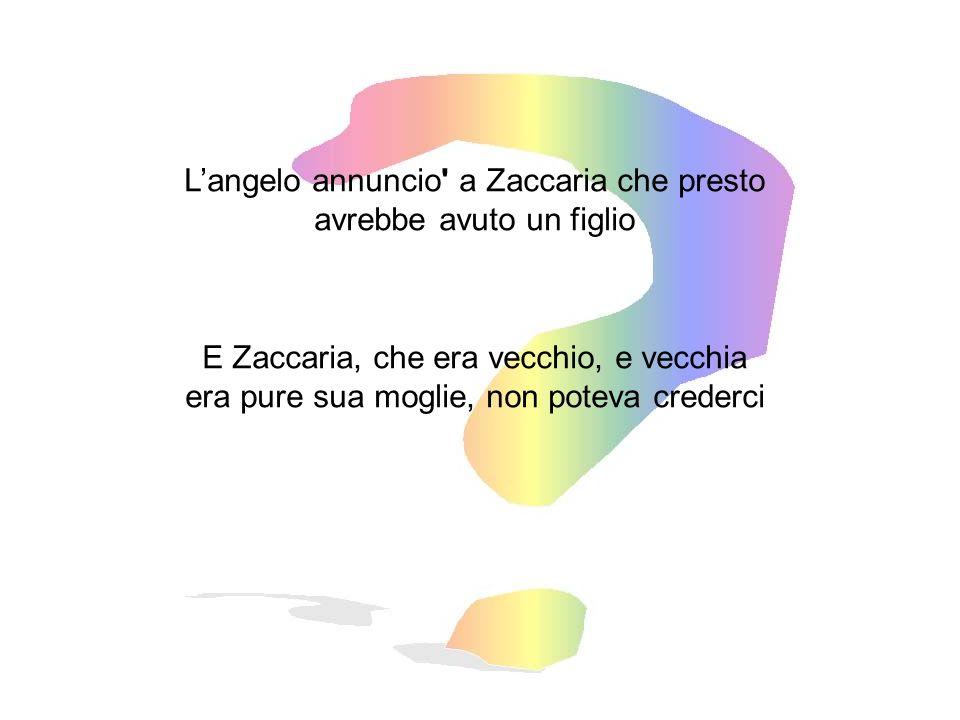 L'angelo annuncio a Zaccaria che presto avrebbe avuto un figlio