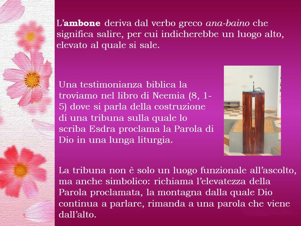 L'ambone deriva dal verbo greco ana-baino che significa salire, per cui indicherebbe un luogo alto, elevato al quale si sale.